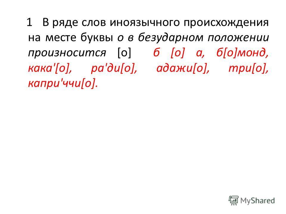 1 В ряде слов иноязычного происхождения на месте буквы о в безударном положении произносится [о] б [о] а, б[о]монд, кака'[о], ра'ди[о], адажи[о], три[о], капри'ччи[о].