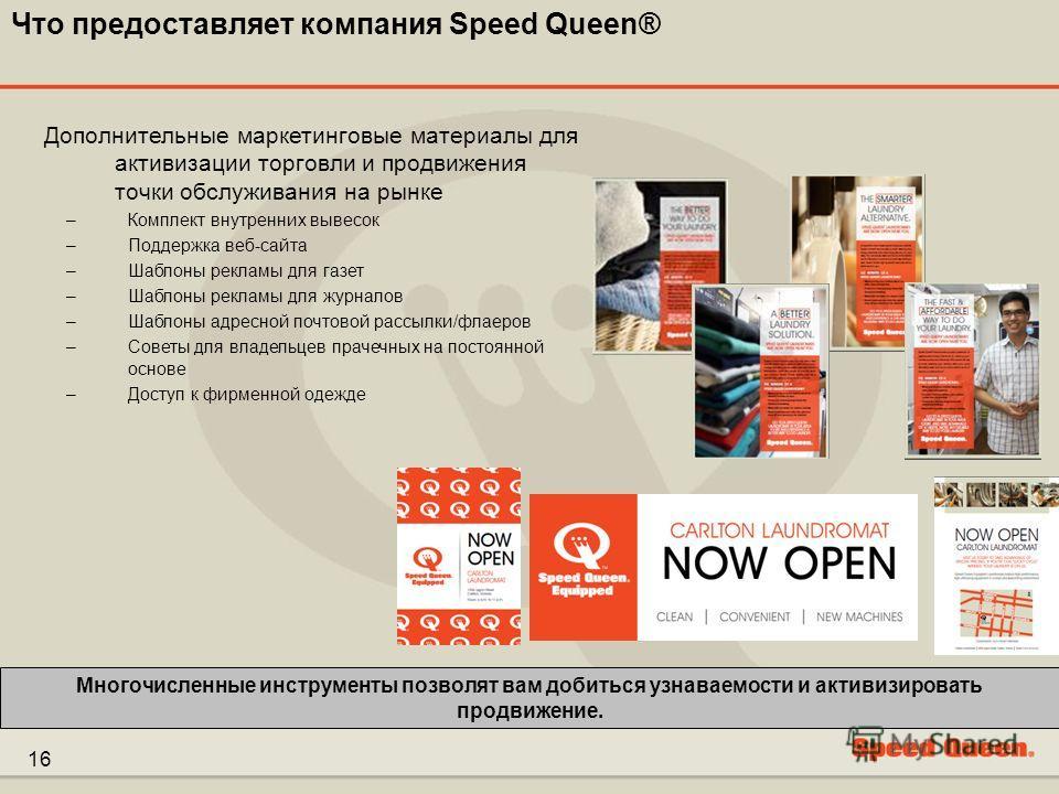 16 Что предоставляет компания Speed Queen® Многочисленные инструменты позволят вам добиться узнаваемости и активизировать продвижение. Дополнительные маркетинговые материалы для активизации торговли и продвижения точки обслуживания на рынке –Комплект