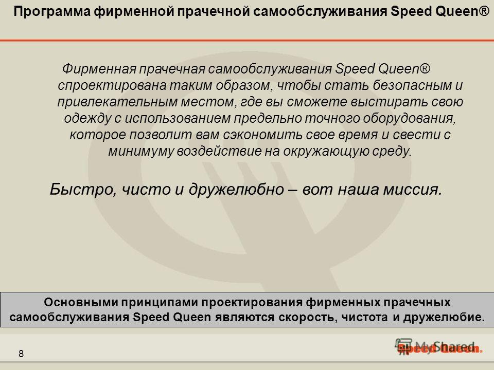 8 Фирменная прачечная самообслуживания Speed Queen® спроектирована таким образом, чтобы стать безопасным и привлекательным местом, где вы сможете выстирать свою одежду с использованием предельно точного оборудования, которое позволит вам сэкономить с