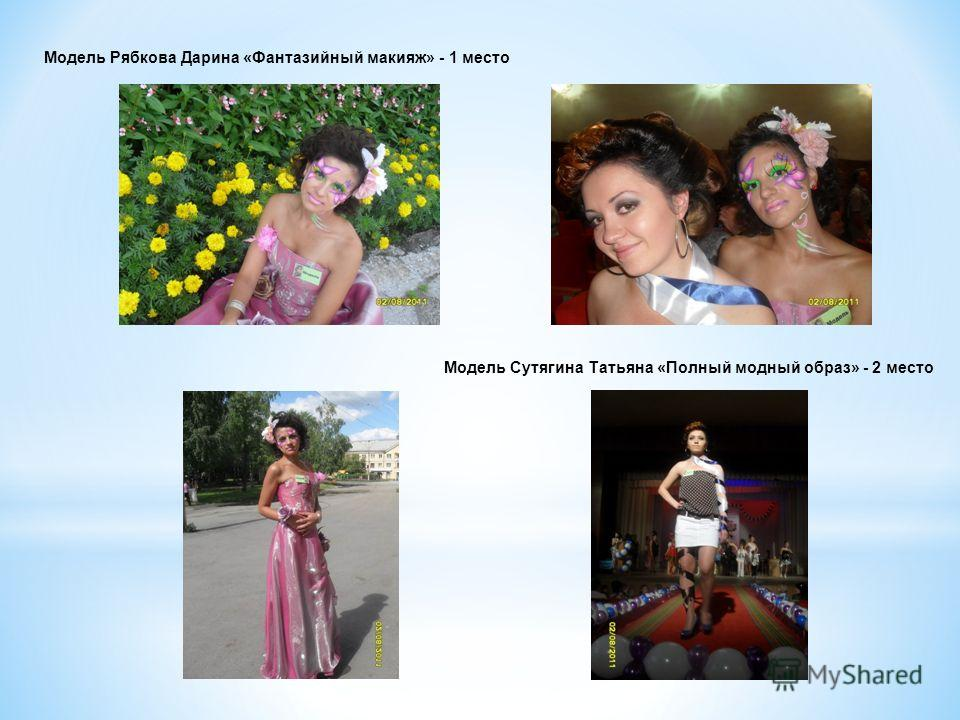 Модель Рябкова Дарина «Фантазийный макияж» - 1 место Модель Сутягина Татьяна «Полный модный образ» - 2 место