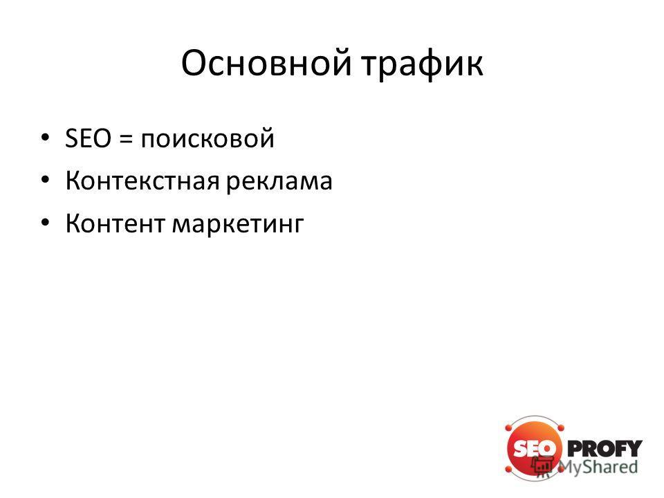 Основной трафик SEO = поисковой Контекстная реклама Контент маркетинг