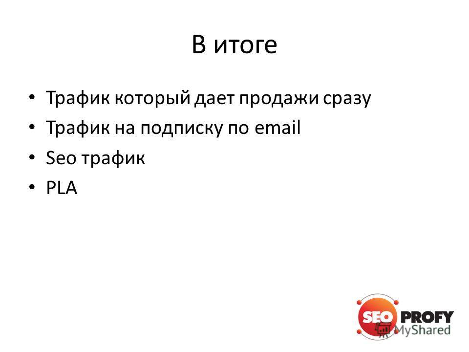 В итоге Трафик который дает продажи сразу Трафик на подписку по email Seo трафик PLA