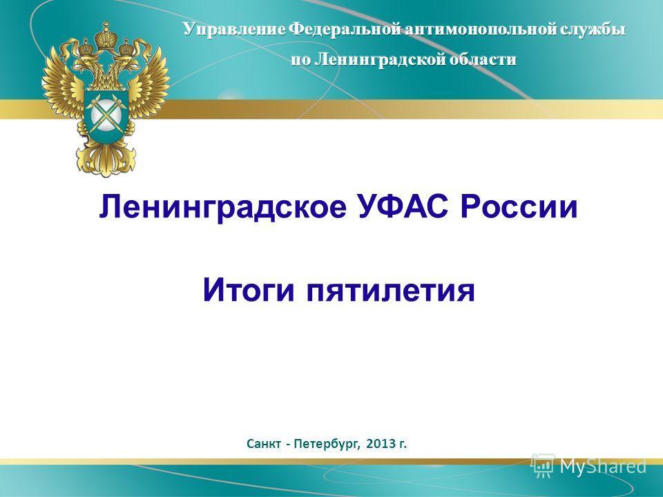 Санкт - Петербург, 2013 г. Ленинградское УФАС России Итоги пятилетия