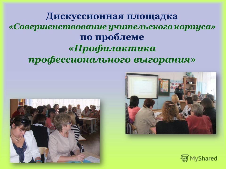 Дискуссионная площадка «Совершенствование учительского корпуса» по проблеме «Профилактика профессионального выгорания»