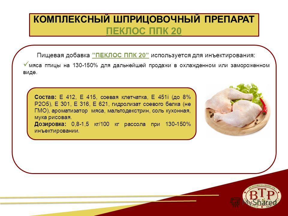 24 КОМПЛЕКСНЫЙ ШПРИЦОВОЧНЫЙ ПРЕПАРАТ ПЕКЛОС ППК 20 Пищевая добавка ПЕКЛОС ППК 20 используется для инъектирования: мяса птицы на 130-150% для дальнейшей продажи в охлажденном или замороженном виде. Состав: Е 412, Е 415, соевая клетчатка, Е 451і (до 8%