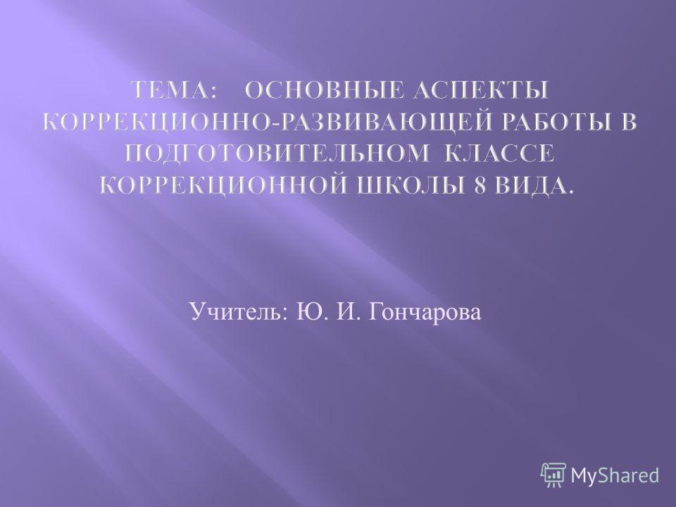 Учитель: Ю. И. Гончарова