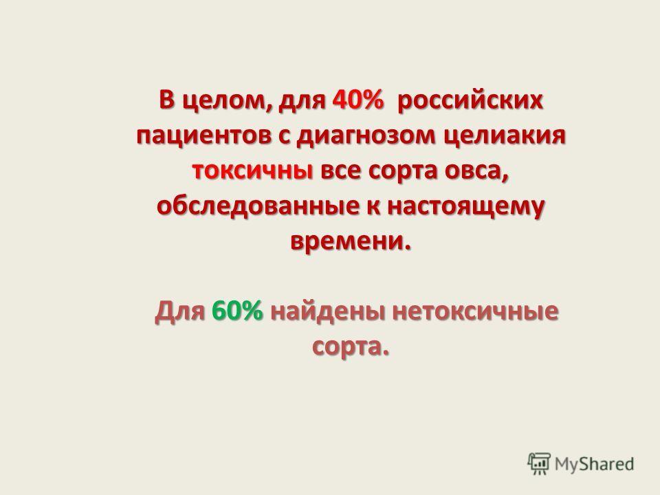 В целом, для 40% российских пациентов с диагнозом целиакия токсичны все сорта овса, обследованные к настоящему времени. Для 60% найдены нетоксичные сорта. Для 60% найдены нетоксичные сорта.