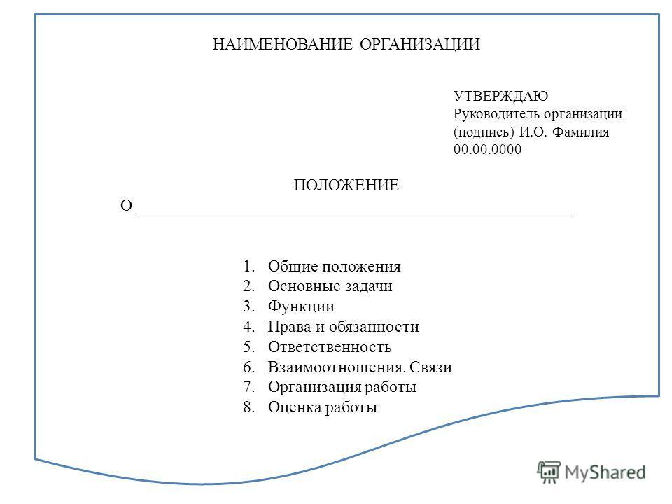 НАИМЕНОВАНИЕ ОРГАНИЗАЦИИ ПОЛОЖЕНИЕ О ____________________________________________________ 1.Общие положения 2.Основные задачи 3.Функции 4.Права и обязанности 5.Ответственность 6.Взаимоотношения. Связи 7.Организация работы 8.Оценка работы УТВЕРЖДАЮ Ру