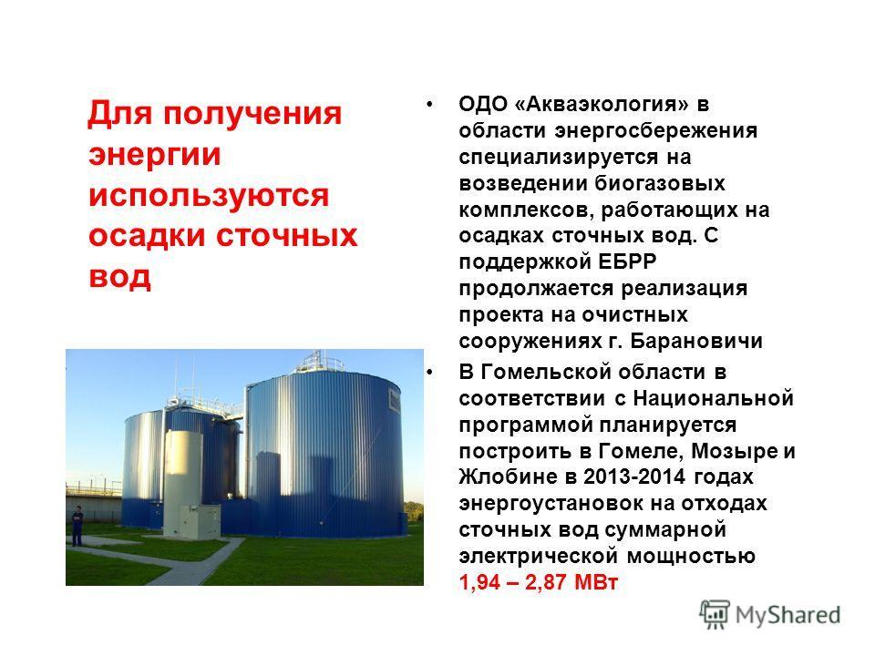 ОДО «Акваэкология» в области энергосбережения специализируется на возведении биогазовых комплексов, работающих на осадках сточных вод. С поддержкой ЕБРР продолжается реализация проекта на очистных сооружениях г. Барановичи В Гомельской области в соот