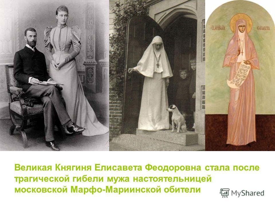 Великая Княгиня Елисавета Феодоровна стала после трагической гибели мужа настоятельницей московской Марфо-Мариинской обители