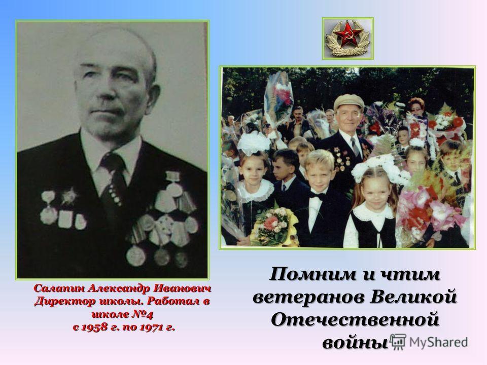 Салапин Александр Иванович Директор школы. Работал в школе 4 с 1958 г. по 1971 г. с 1958 г. по 1971 г. Помним и чтим ветеранов Великой Отечественной войны