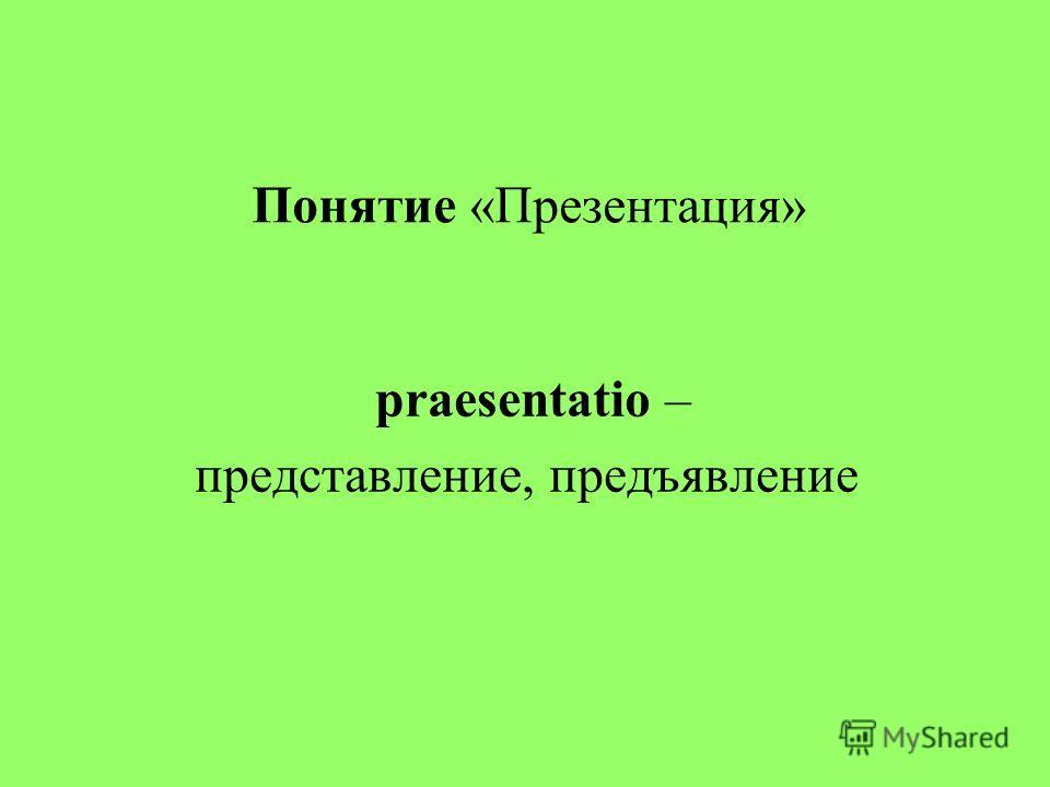 Понятие «Презентация» praesentatio – представление, предъявление