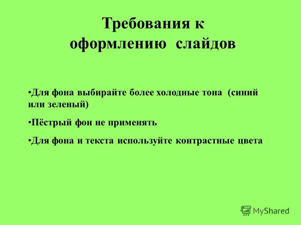 Требования к оформлению слайдов Для фона выбирайте более холодные тона (синий или зеленый) Пёстрый фон не применять Для фона и текста используйте контрастные цвета