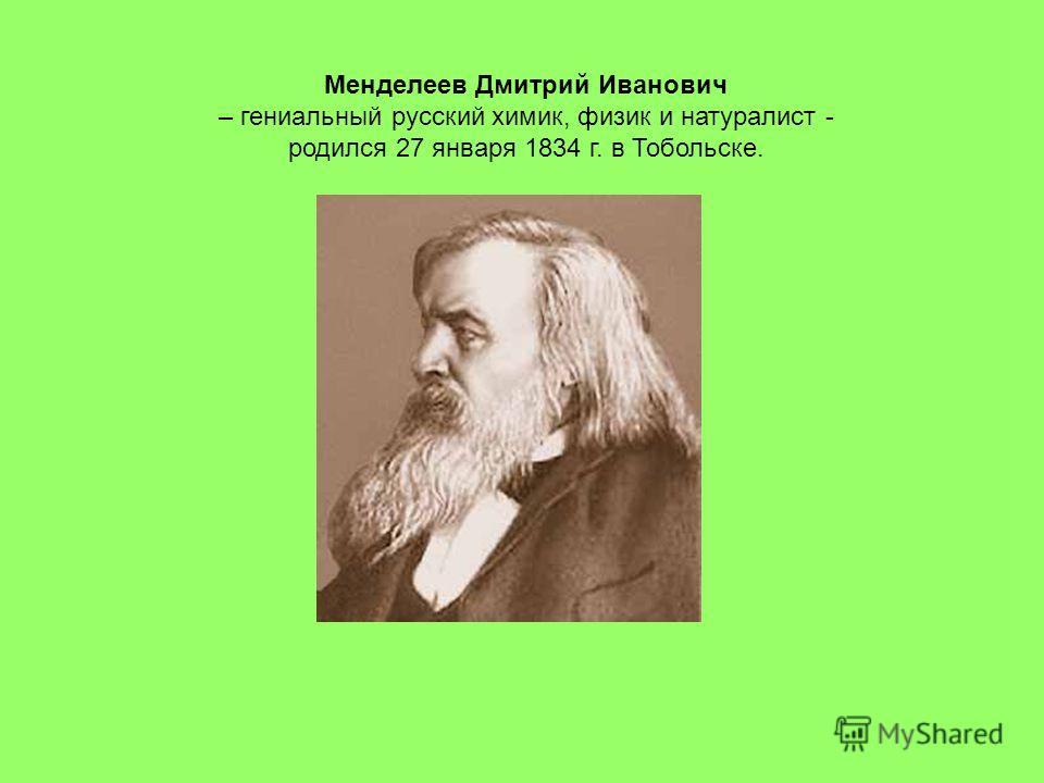 Менделеев Дмитрий Иванович – гениальный русский химик, физик и натуралист - родился 27 января 1834 г. в Тобольске.