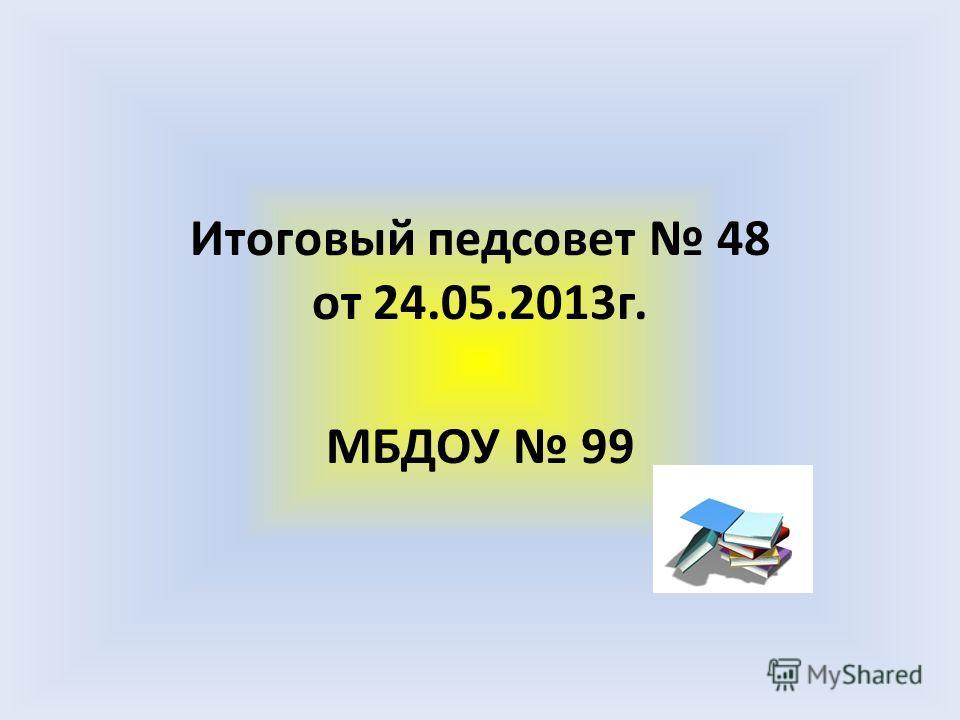 Итоговый педсовет 48 от 24.05.2013г. МБДОУ 99