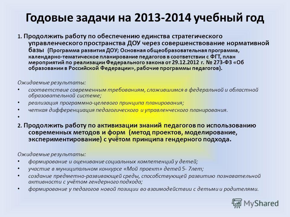 Годовые задачи на 2013-2014 учебный год 1. Продолжить работу по обеспечению единства стратегического управленческого пространства ДОУ через совершенствование нормативной базы (Программа развития ДОУ; Основная общеобразовательная программа, календарно