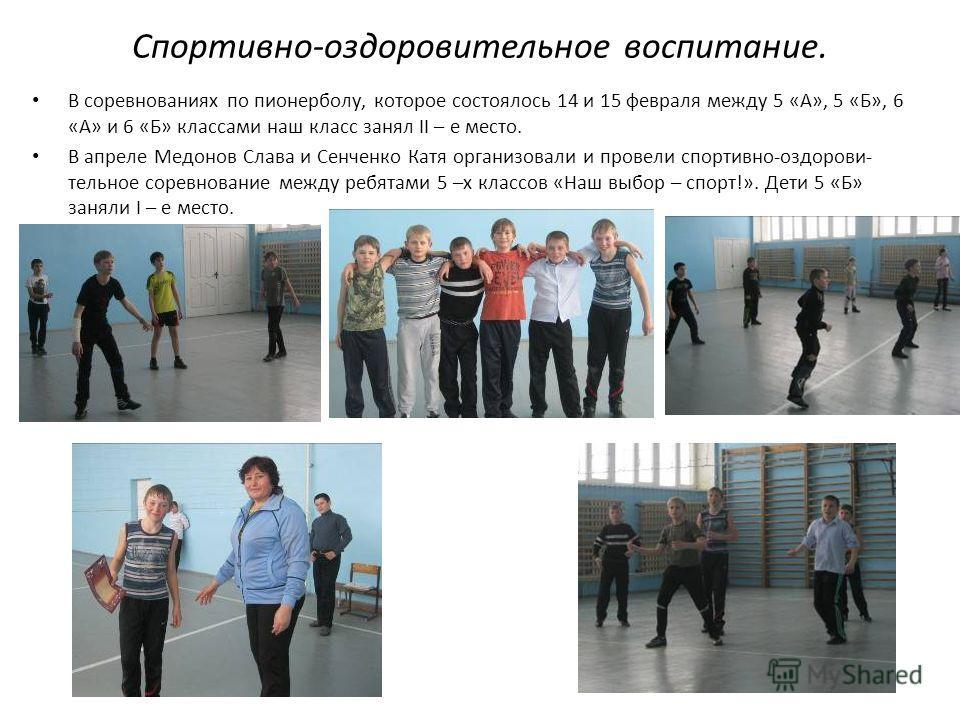 Спортивно-оздоровительное воспитание. В соревнованиях по пионерболу, которое состоялось 14 и 15 февраля между 5 «А», 5 «Б», 6 «А» и 6 «Б» классами наш класс занял II – е место. В апреле Медонов Слава и Сенченко Катя организовали и провели спортивно-о