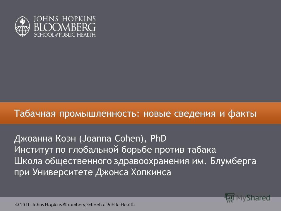 2011 Johns Hopkins Bloomberg School of Public Health Табачная промышленность: новые сведения и факты Джоанна Коэн (Joanna Cohen), PhD Институт по глобальной борьбе против табака Школа общественного здравоохранения им. Блумберга при Университете Джонс