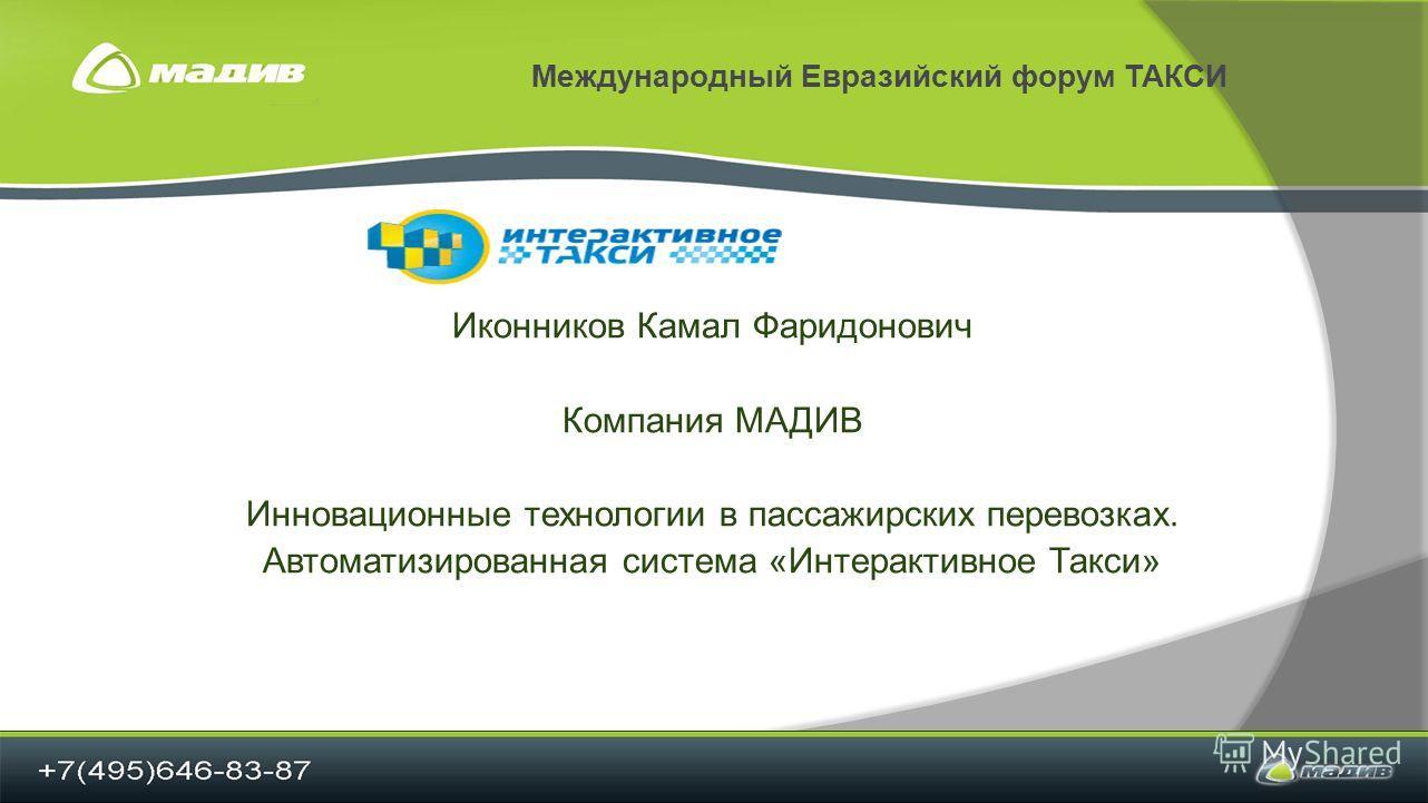 Международный Евразийский форум ТАКСИ Иконников Камал Фаридонович Компания МАДИВ Инновационные технологии в пассажирских перевозках. Автоматизированная система «Интерактивное Такси»