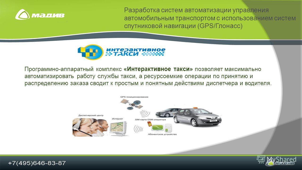 Разработка систем автоматизации управления автомобильным транспортом с использованием систем спутниковой навигации (GPS/Глонасс) Программно-аппаратный комплекс «Интерактивное такси» позволяет максимально автоматизировать работу службы такси, а ресурс