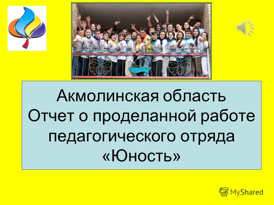 Акмолинская область Отчет о проделанной работе педагогического отряда «Юность»