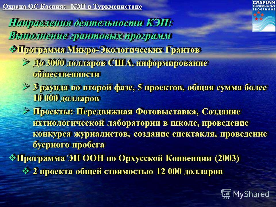 Охрана ОС Каспия: КЭП в Туркменистане Направления деятельности КЭП: Выполнение грантовых программ Программа Микро-Экологических Грантов Программа Микро-Экологических Грантов До 3000 долларов США, информирование общественности До 3000 долларов США, ин