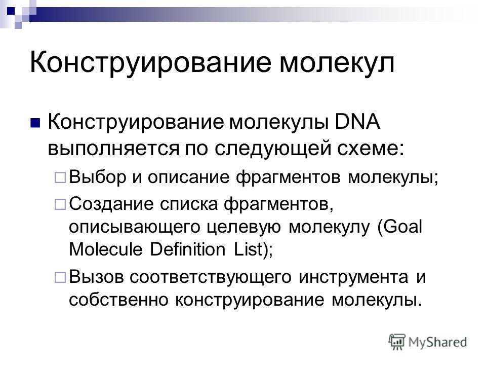 Конструирование молекулы DNA выполняется по следующей схеме: Выбор и описание фрагментов молекулы; Создание списка фрагментов, описывающего целевую молекулу (Goal Molecule Definition List); Вызов соответствующего инструмента и собственно конструирова