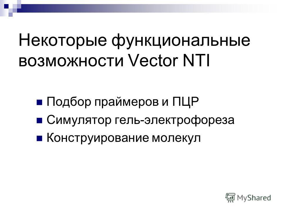 Некоторые функциональные возможности Vector NTI Подбор праймеров и ПЦР Симулятор гель-электрофореза Конструирование молекул
