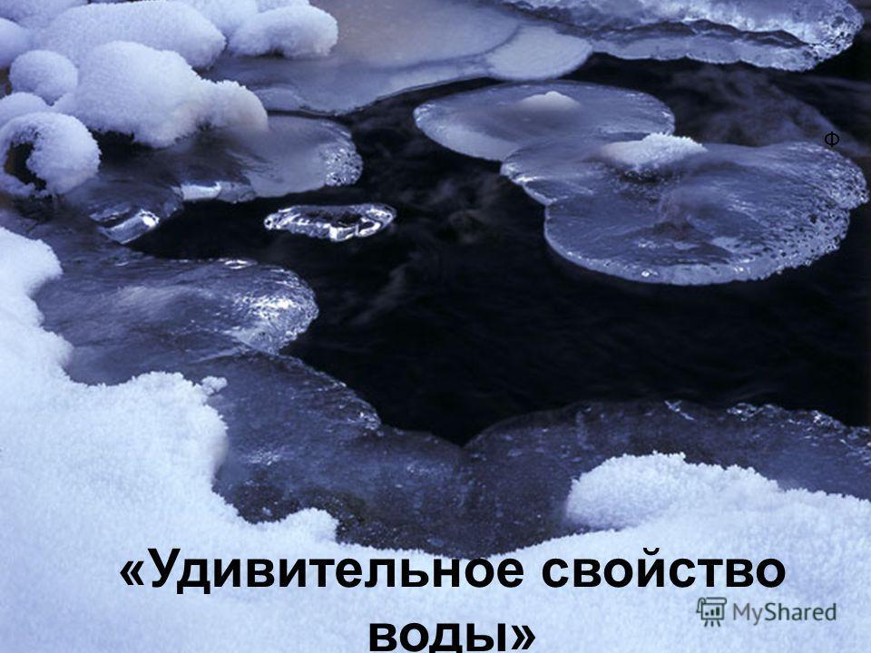 «Удивительное свойство воды» «Необходимая часть всего живого. Вода! У тебя нет ни вкуса, ни цвета, ни запаха.». Ф