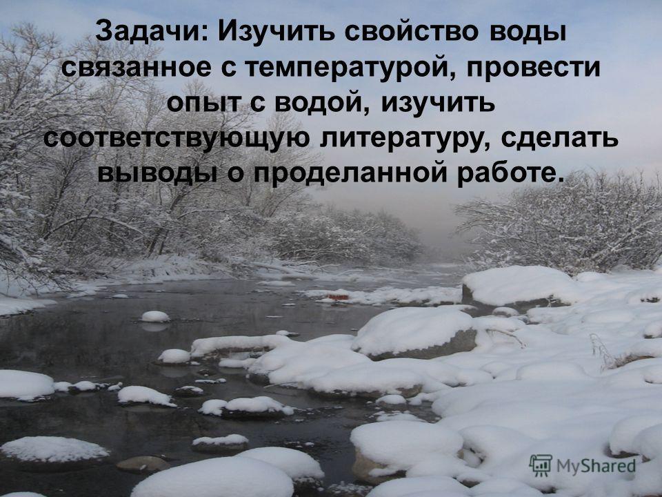 Задачи: Изучить свойство воды связанное с температурой, провести опыт с водой, изучить соответствующую литературу, сделать выводы о проделанной работе.