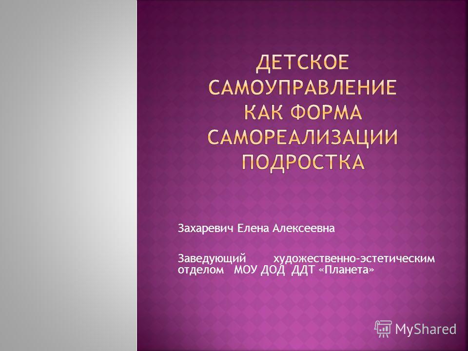 Захаревич Елена Алексеевна Заведующий художественно–эстетическим отделом МОУ ДОД ДДТ «Планета»