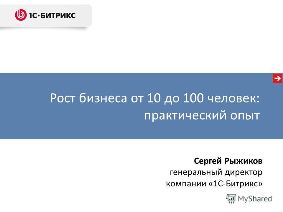 Рост бизнеса от 10 до 100 человек: практический опыт Сергей Рыжиков генеральный директор компании «1С-Битрикс»