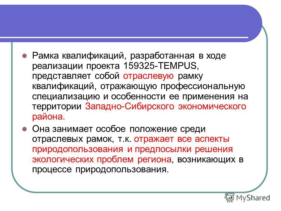 Рамка квалификаций, разработанная в ходе реализации проекта 159325-TEMPUS, представляет собой отраслевую рамку квалификаций, отражающую профессиональную специализацию и особенности ее применения на территории Западно-Сибирского экономического района.