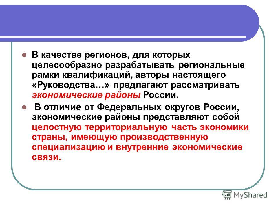 В качестве регионов, для которых целесообразно разрабатывать региональные рамки квалификаций, авторы настоящего «Руководства…» предлагают рассматривать экономические районы России. В отличие от Федеральных округов России, экономические районы предста