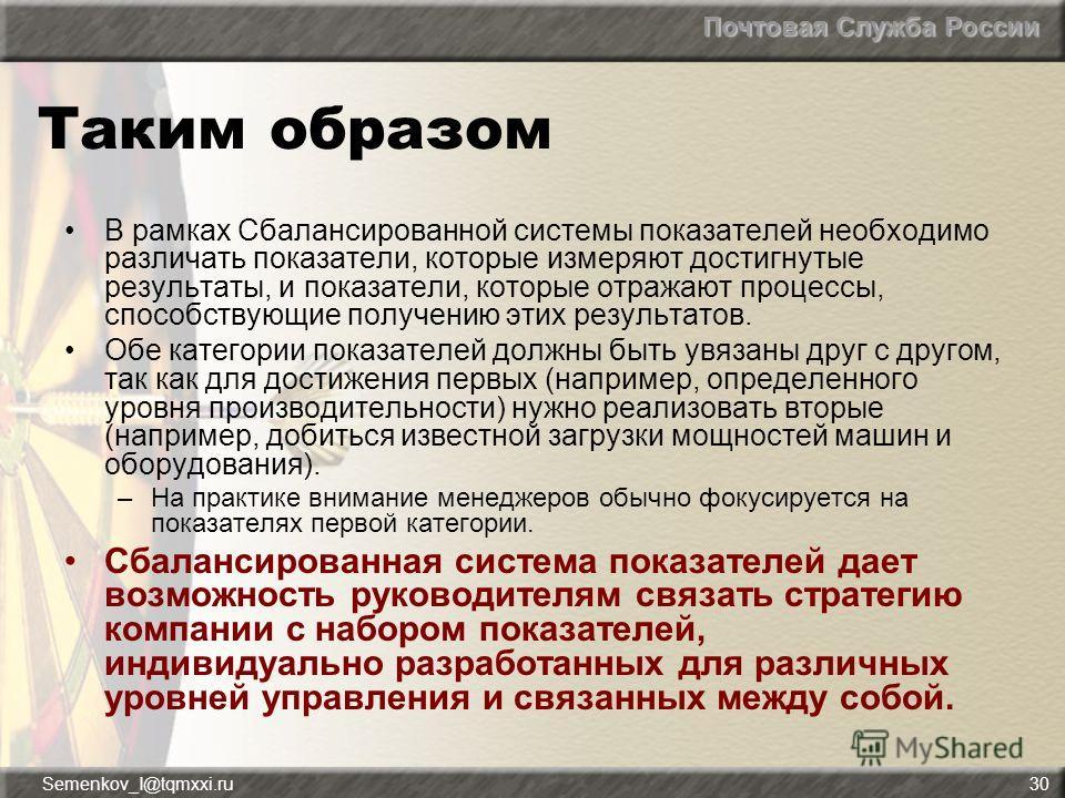 Почтовая Служба России Semenkov_I@tqmxxi.ru30 Таким образом В рамках Сбалансированной системы показателей необходимо различать показатели, которые измеряют достигнутые результаты, и показатели, которые отражают процессы, способствующие получению этих