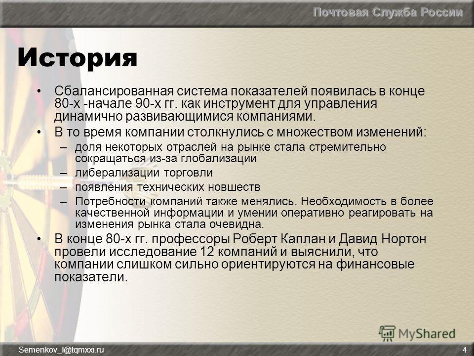 Почтовая Служба России Semenkov_I@tqmxxi.ru4 История Сбалансированная система показателей появилась в конце 80-х -начале 90-х гг. как инструмент для управления динамично развивающимися компаниями. В то время компании столкнулись с множеством изменени