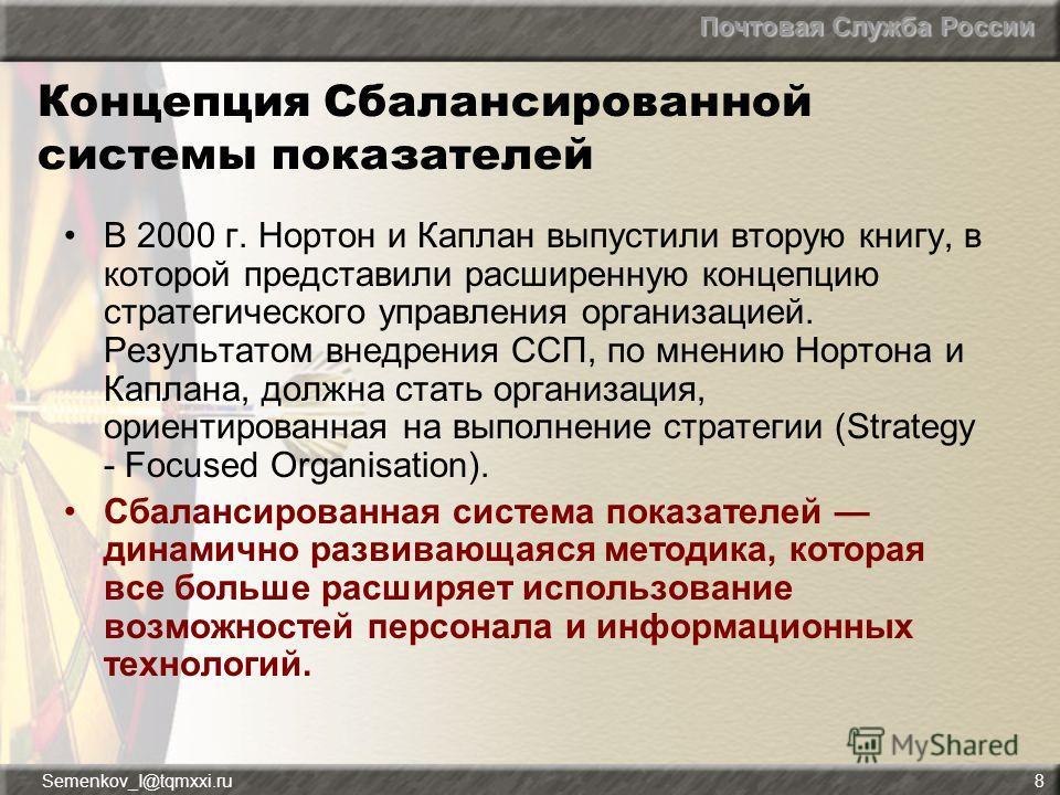 Почтовая Служба России Semenkov_I@tqmxxi.ru8 Концепция Сбалансированной системы показателей В 2000 г. Нортон и Каплан выпустили вторую книгу, в которой представили расширенную концепцию стратегического управления организацией. Результатом внедрения С