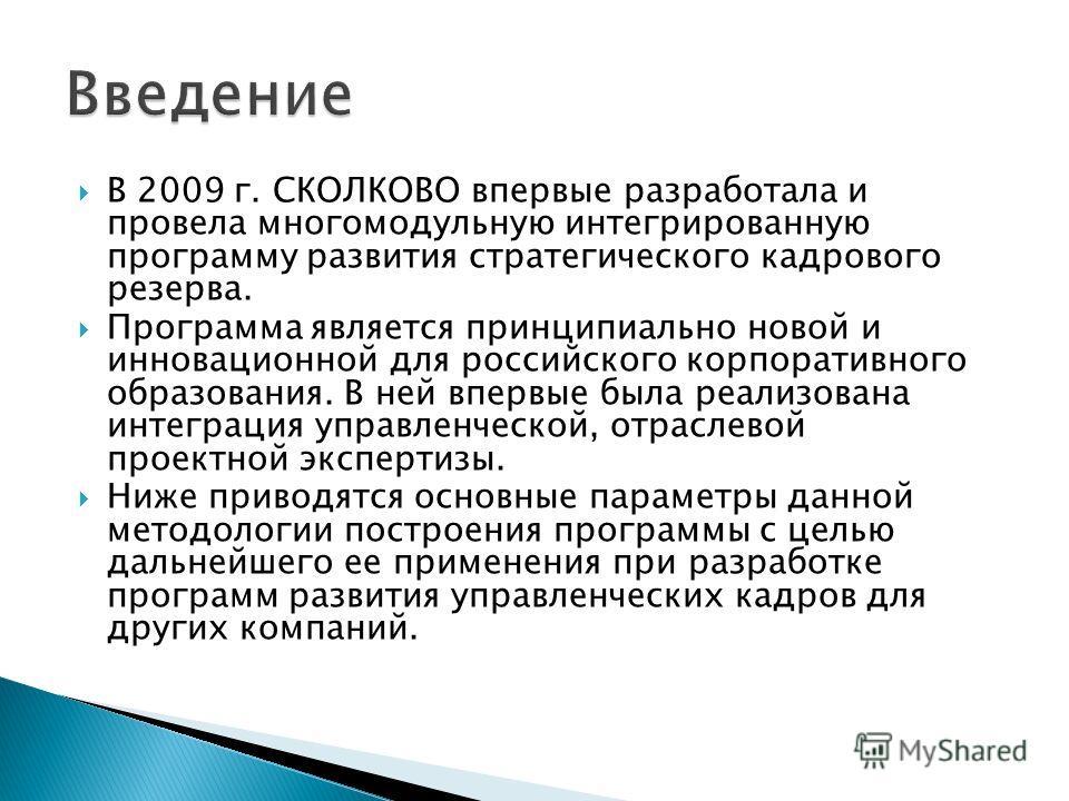 В 2009 г. СКОЛКОВО впервые разработала и провела многомодульную интегрированную программу развития стратегического кадрового резерва. Программа является принципиально новой и инновационной для российского корпоративного образования. В ней впервые был