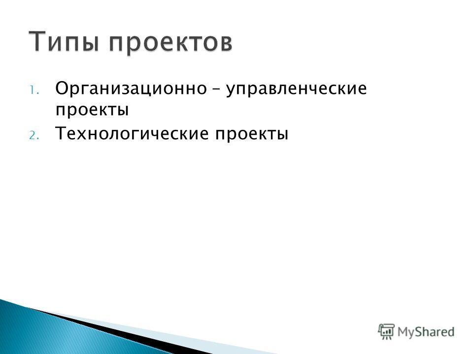 1. Организационно – управленческие проекты 2. Технологические проекты