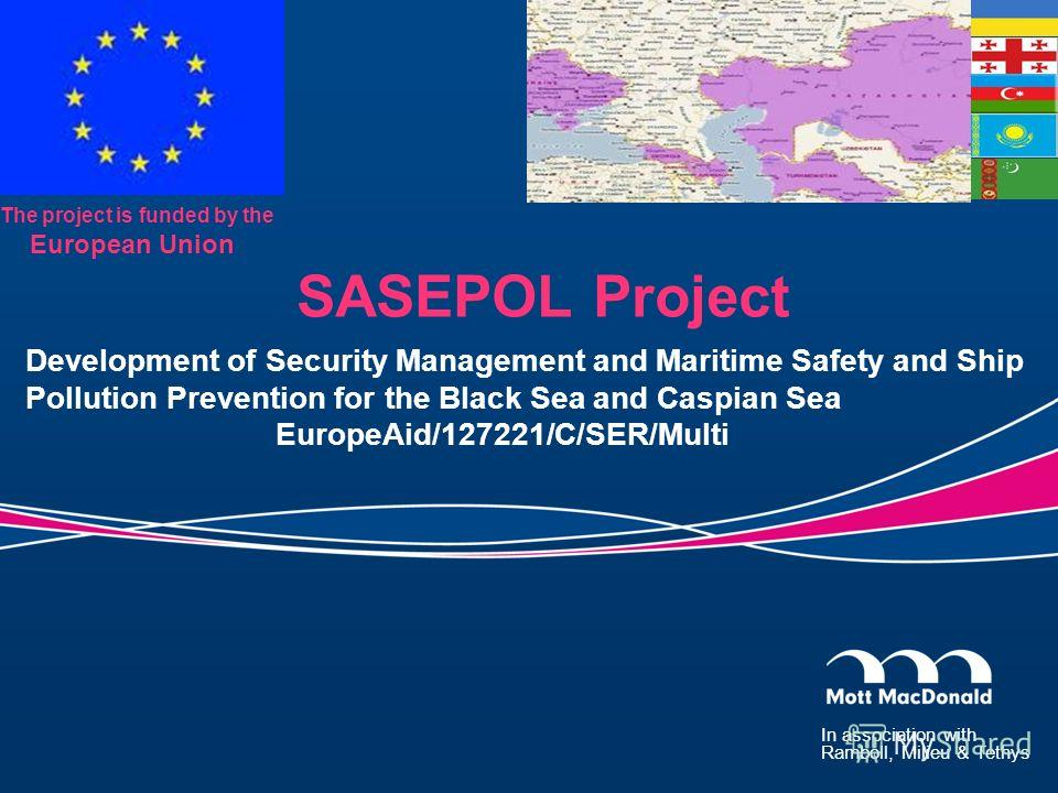 In association with Ramboll, Milieu & Tethys The project is funded by the European Union SASEPOL Project Development of Security Management and Maritime Safety and Ship Pollution Prevention for the Black Sea and Caspian Sea EuropeAid/127221/C/SER/Mul
