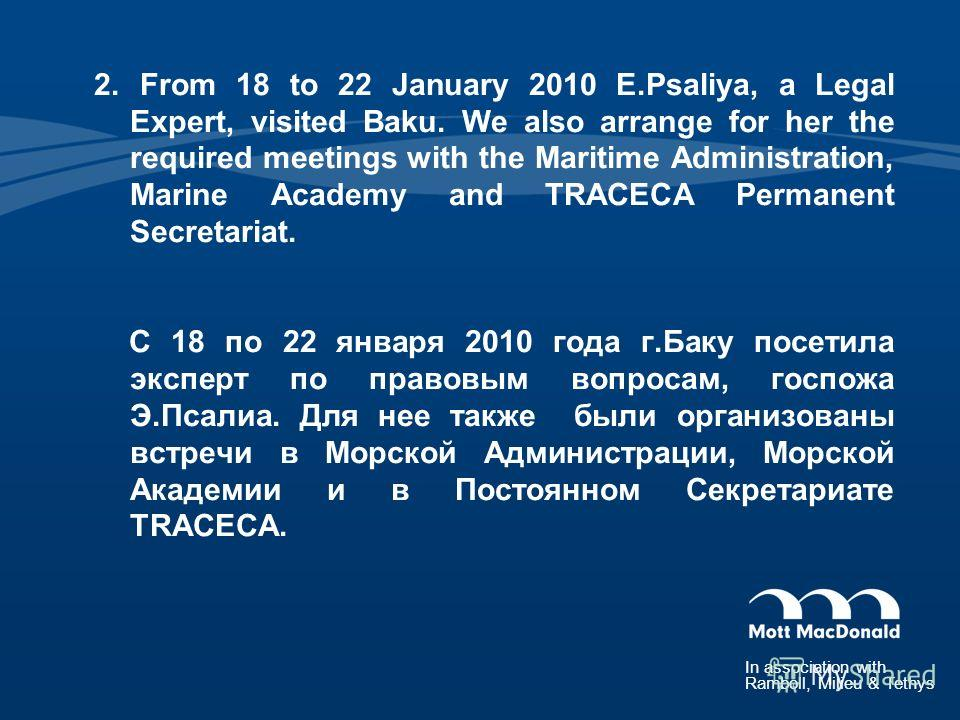In association with Ramboll, Milieu & Tethys 2. From 18 to 22 January 2010 E.Psaliya, a Legal Expert, visited Baku. We also arrange for her the required meetings with the Maritime Administration, Marine Academy and TRACECA Permanent Secretariat. С 18