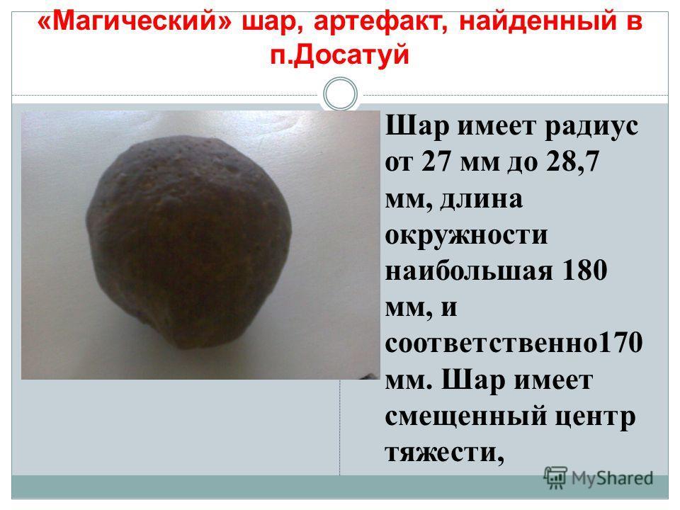 Шар имеет радиус от 27 мм до 28,7 мм, длина окружности наибольшая 180 мм, и соответственно170 мм. Шар имеет смещенный центр тяжести, «Магический» шар, артефакт, найденный в п.Досатуй