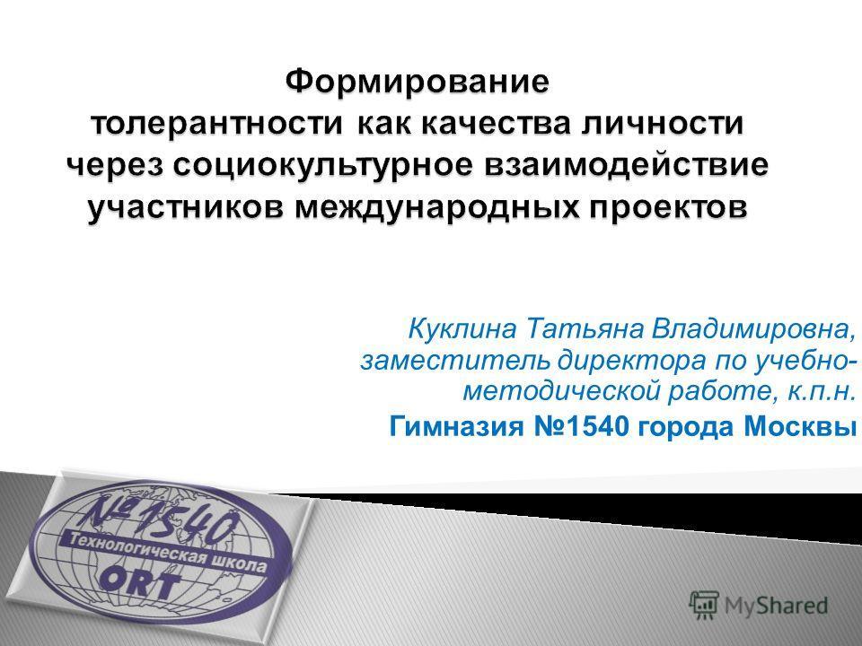 Куклина Татьяна Владимировна, заместитель директора по учебно- методической работе, к.п.н. Гимназия 1540 города Москвы