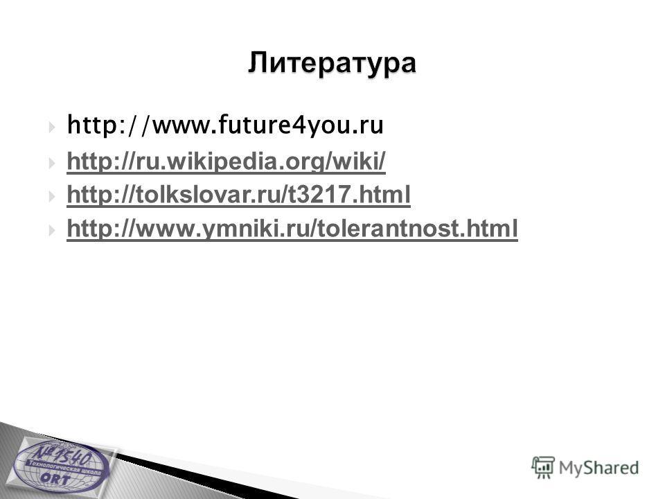 http://www.future4you.ru http://ru.wikipedia.org/wiki/ http://tolkslovar.ru/t3217.html http://www.ymniki.ru/tolerantnost.html