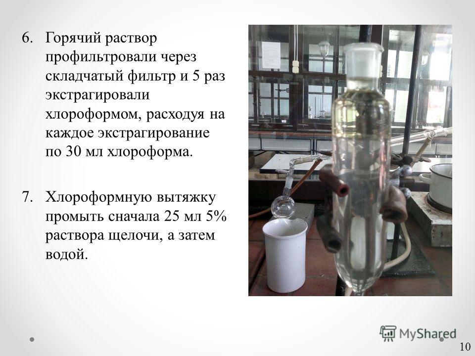 6.Горячий раствор профильтровали через складчатый фильтр и 5 раз экстрагировали хлороформом, расходуя на каждое экстрагирование по 30 мл хлороформа. 7.Хлороформную вытяжку промыть сначала 25 мл 5% раствора щелочи, а затем водой. 10