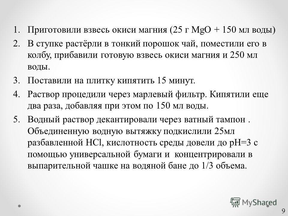 1.Приготовили взвесь окиси магния (25 г MgO + 150 мл воды) 2.В ступке растёрли в тонкий порошок чай, поместили его в колбу, прибавили готовую взвесь окиси магния и 250 мл воды. 3.Поставили на плитку кипятить 15 минут. 4.Раствор процедили через марлев