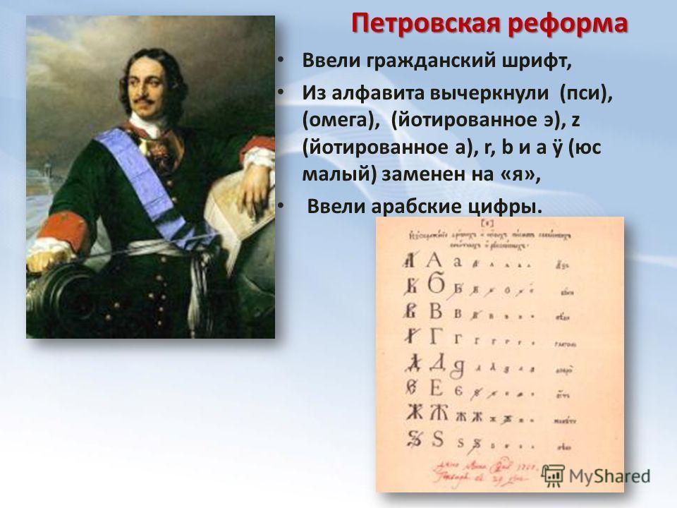 Ввели гражданский шрифт, Из алфавита вычеркнули (пси), (омега), (йотированное э), z (йотированное а), r, b и a ÿ (юс малый) заменен на «я», Ввели арабские цифры. Петровская реформа