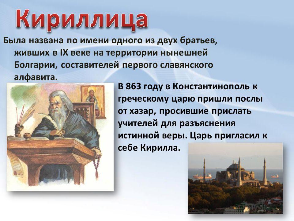 Была названа по имени одного из двух братьев, живших в IX веке на территории нынешней Болгарии, составителей первого славянского алфавита. В 863 году в Константинополь к греческому царю пришли послы от хазар, просившие прислать учителей для разъяснен