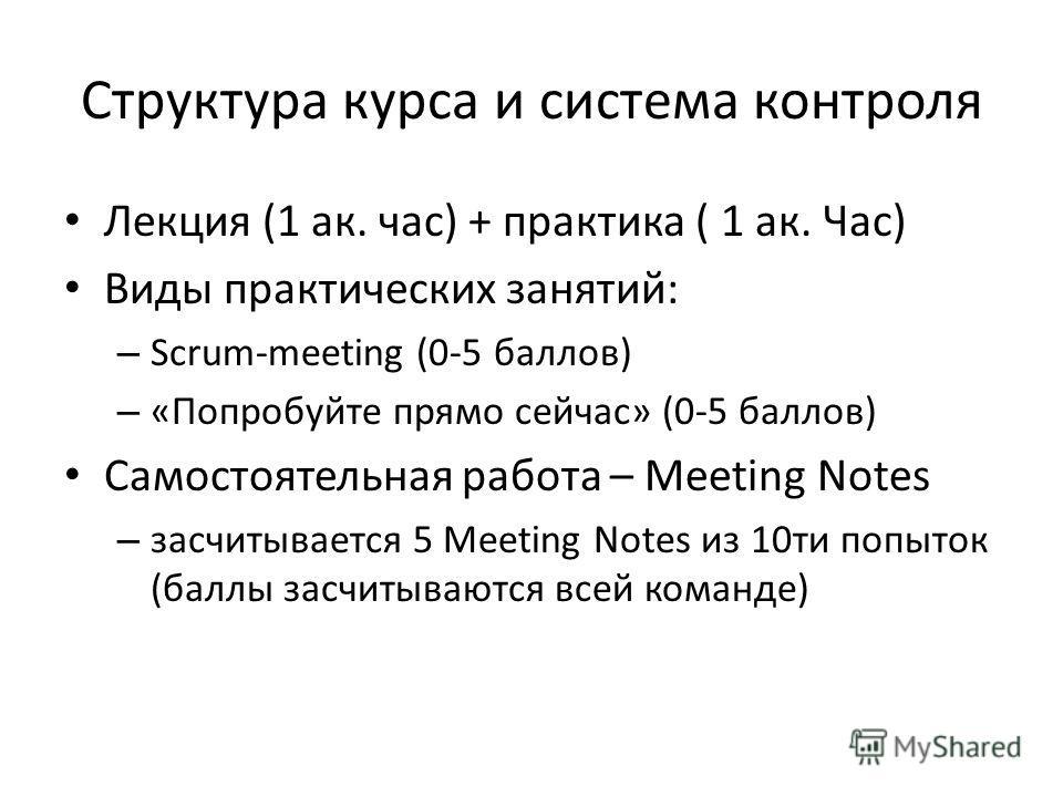 Структура курса и система контроля Лекция (1 ак. час) + практика ( 1 ак. Час) Виды практических занятий: – Scrum-meeting (0-5 баллов) – «Попробуйте прямо сейчас» (0-5 баллов) Самостоятельная работа – Meeting Notes – заcчитывается 5 Meeting Notes из 1