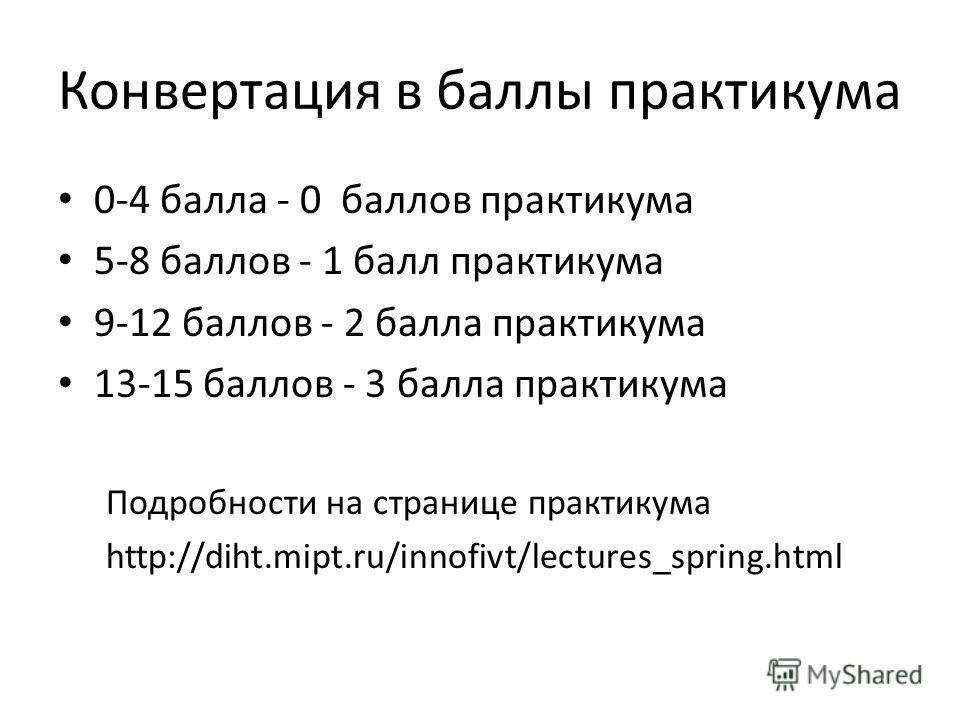 Конвертация в баллы практикума 0-4 балла - 0 баллов практикума 5-8 баллов - 1 балл практикума 9-12 баллов - 2 балла практикума 13-15 баллов - 3 балла практикума Подробности на странице практикума http://diht.mipt.ru/innofivt/lectures_spring.html